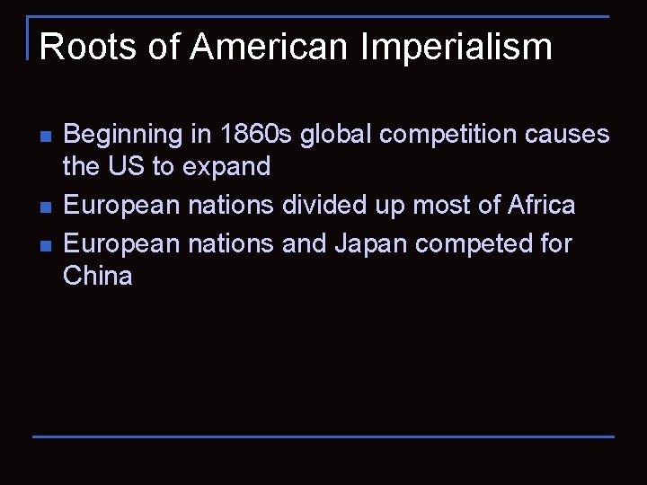 Roots of American Imperialism n n n Beginning in 1860 s global competition causes