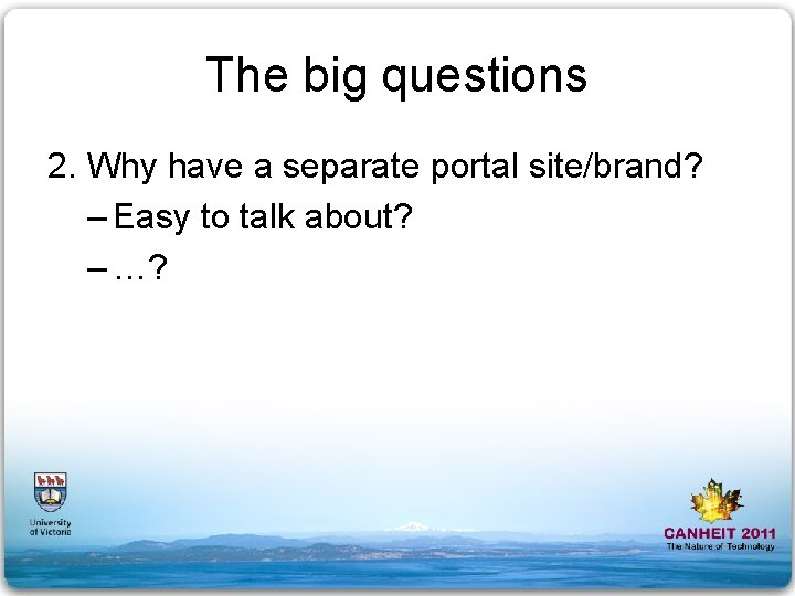 The big questions 2. Why have a separate portal site/brand? – Easy to talk