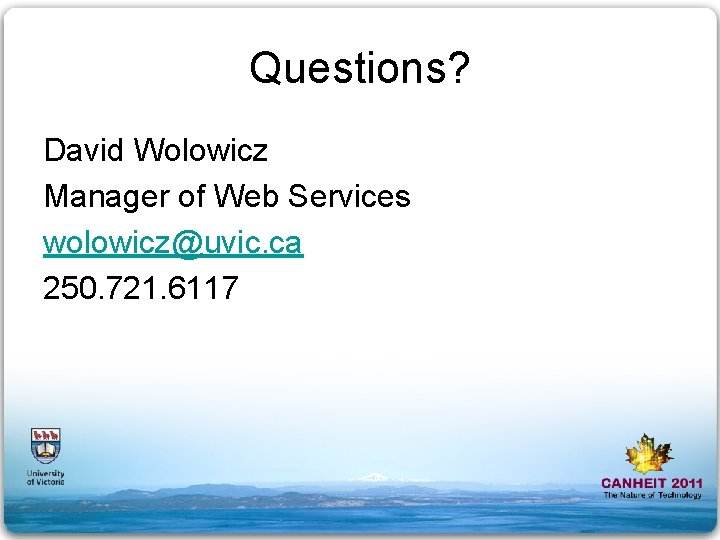 Questions? David Wolowicz Manager of Web Services wolowicz@uvic. ca 250. 721. 6117