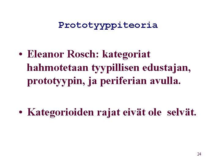 Prototyyppiteoria • Eleanor Rosch: kategoriat hahmotetaan tyypillisen edustajan, prototyypin, ja periferian avulla. • Kategorioiden
