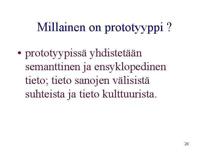 Millainen on prototyyppi ? • prototyypissä yhdistetään semanttinen ja ensyklopedinen tieto; tieto sanojen välisistä
