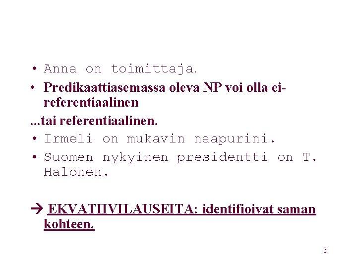 • Anna on toimittaja. • Predikaattiasemassa oleva NP voi olla eireferentiaalinen. . .