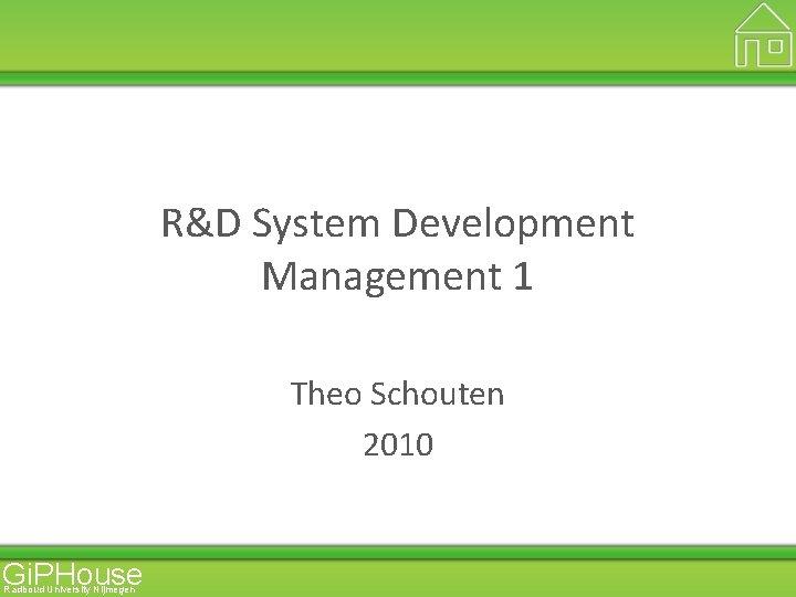 R&D System Development Management 1 Theo Schouten 2010 Gi. PHouse Radboud University Nijmegen