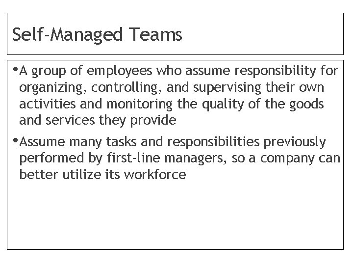 Self-Managed Teams • A group of employees who assume responsibility for organizing, controlling, and