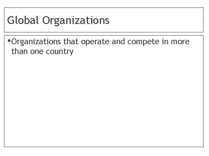 Global Organizations • Organizations that operate and compete in more than one country