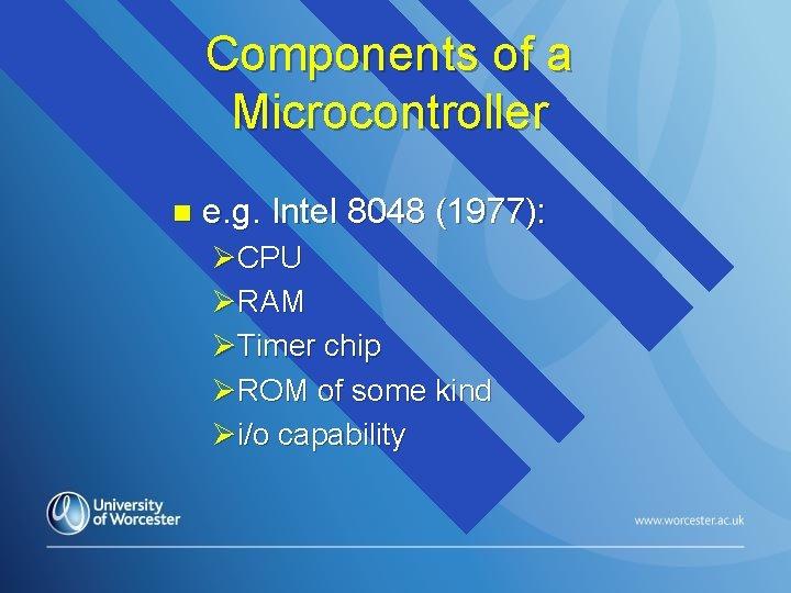 Components of a Microcontroller n e. g. Intel 8048 (1977): ØCPU ØRAM ØTimer chip