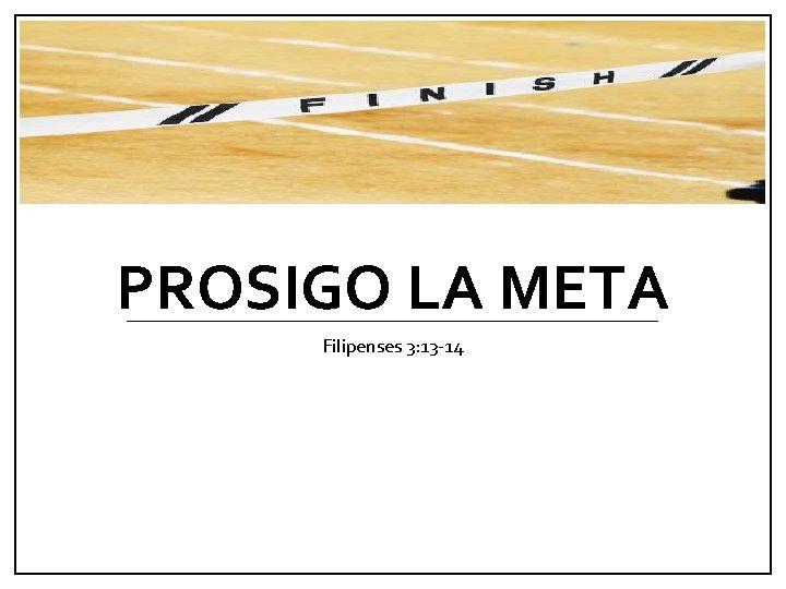 PROSIGO LA META Filipenses 3: 13 -14