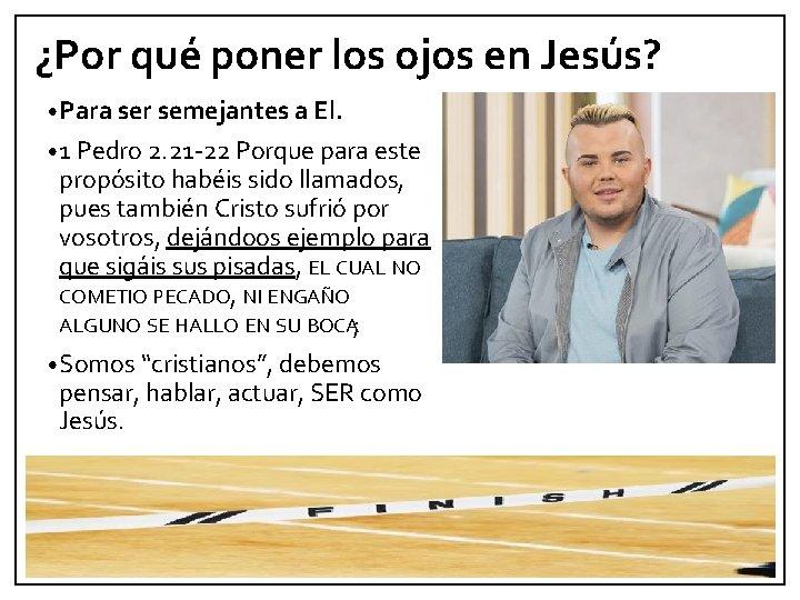 ¿Por qué poner los ojos en Jesús? • Para ser semejantes a El. •