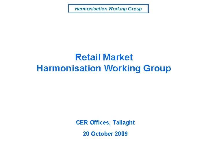 Harmonisation Working Group Retail Market Harmonisation Working Group CER Offices, Tallaght 20 October 2009