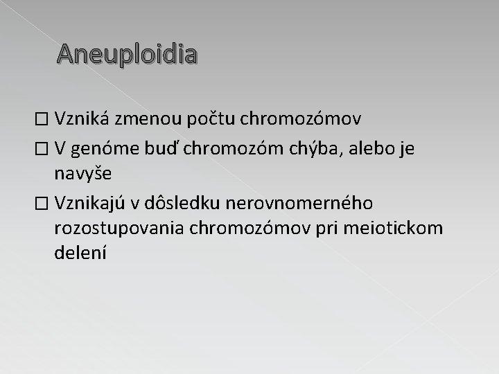 Aneuploidia � Vzniká zmenou počtu chromozómov � V genóme buď chromozóm chýba, alebo je