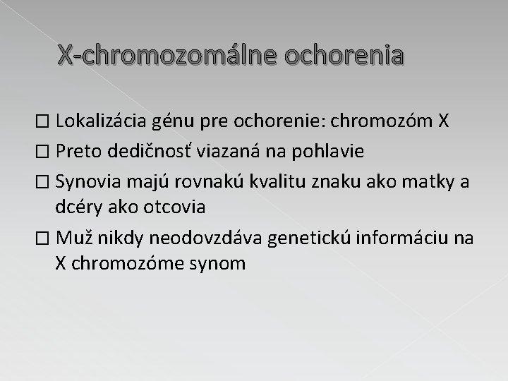 X-chromozomálne ochorenia � Lokalizácia génu pre ochorenie: chromozóm X � Preto dedičnosť viazaná na
