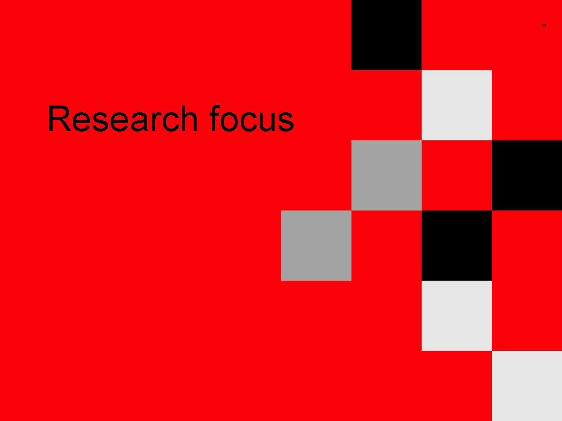 13 Research focus