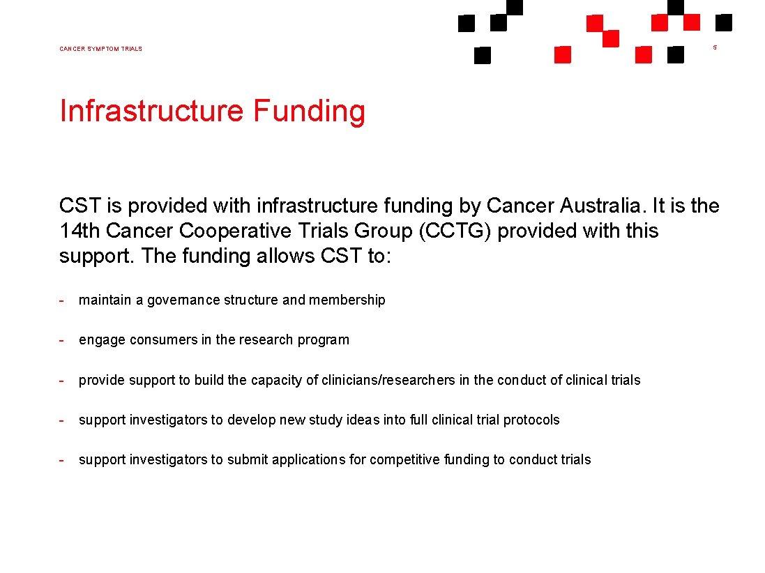 CANCER SYMPTOM TRIALS 5 Infrastructure Funding CST is provided with infrastructure funding by Cancer
