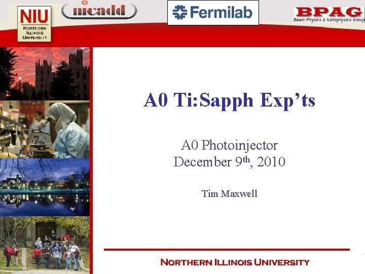 A 0 Ti: Sapph Exp'ts A 0 Photoinjector December 9 th, 2010 Tim Maxwell