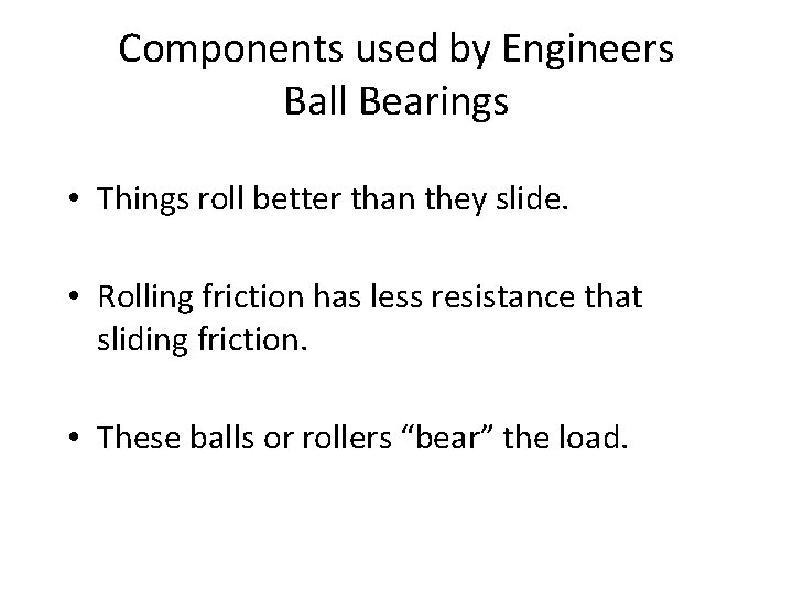 Components used by Engineers Ball Bearings • Things roll better than they slide. •