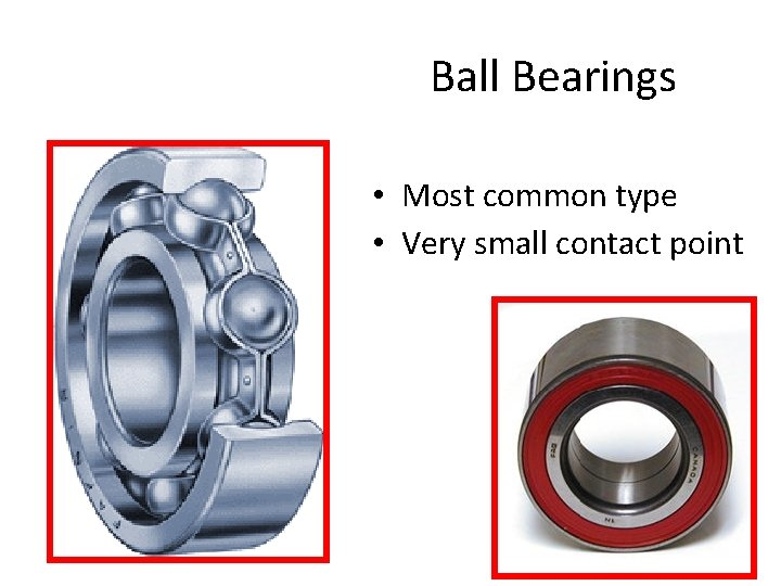 Ball Bearings • Most common type • Very small contact point