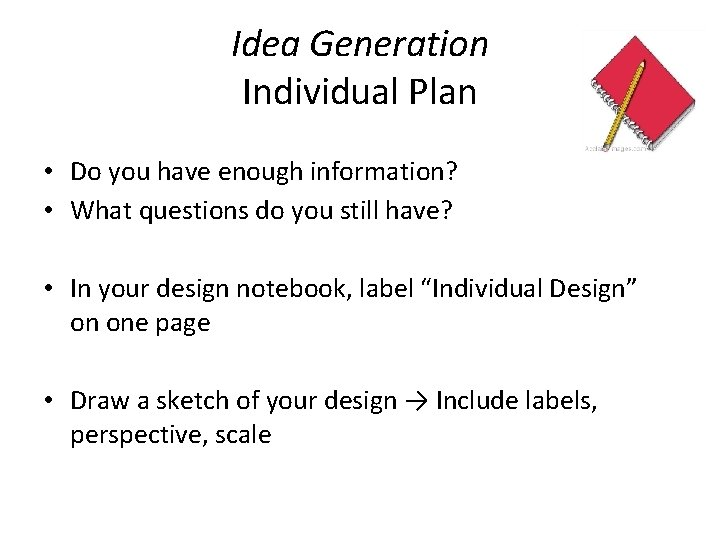 Idea Generation Individual Plan • Do you have enough information? • What questions do