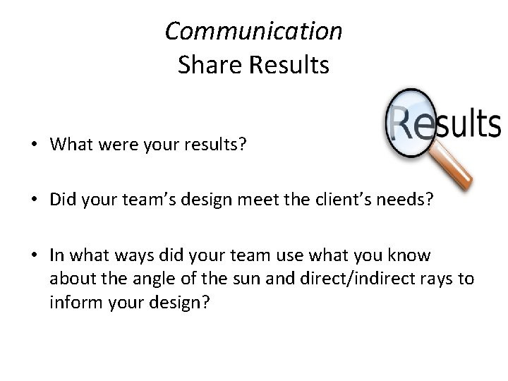 Communication Share Results • What were your results? • Did your team's design meet
