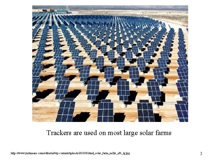 Trackers are used on most large solar farms http: //www. justmeans. com/editorial/wp-content/uploads/2010/02/mil_solar_farm_nellis_afb_lg. jpg 3
