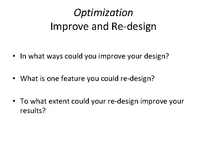 Optimization Improve and Re-design • In what ways could you improve your design? •