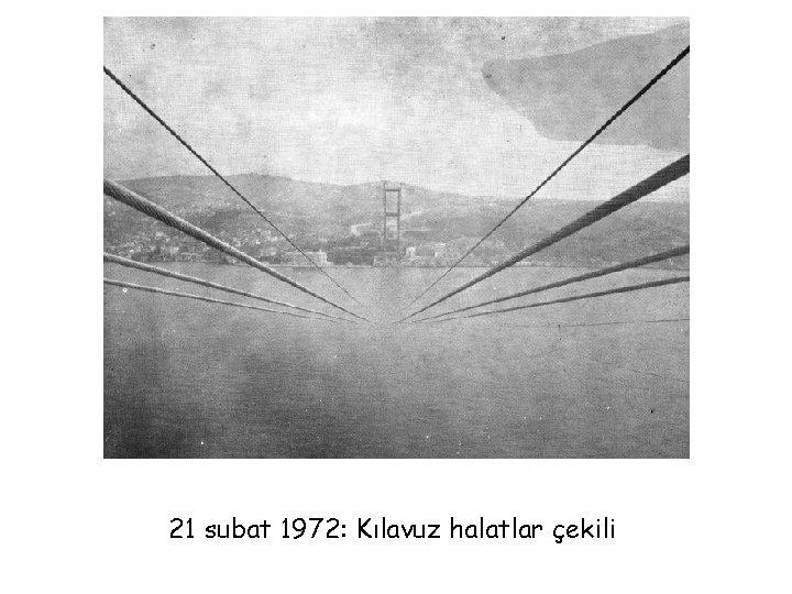 21 subat 1972: Kılavuz halatlar çekili