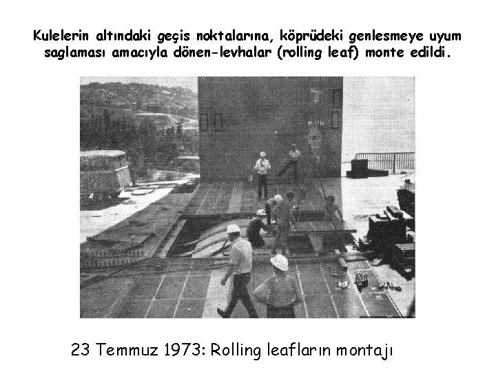 Kulelerin altındaki geçis noktalarına, köprüdeki genlesmeye uyum saglaması amacıyla dönen-levhalar (rolling leaf) monte edildi.