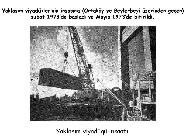 Yaklasım viyadüklerinin insasına (Ortaköy ve Beylerbeyi üzerinden geçen) subat 1973'de basladı ve Mayıs 1973'de