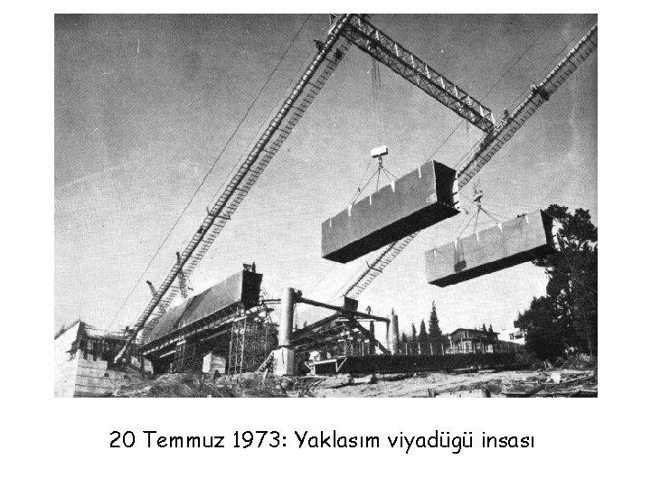 20 Temmuz 1973: Yaklasım viyadügü insası