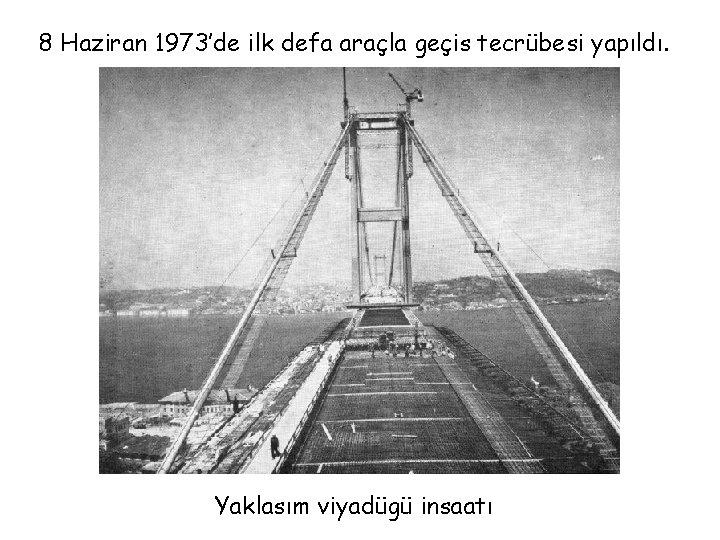 8 Haziran 1973'de ilk defa araçla geçis tecrübesi yapıldı. Yaklasım viyadügü insaatı