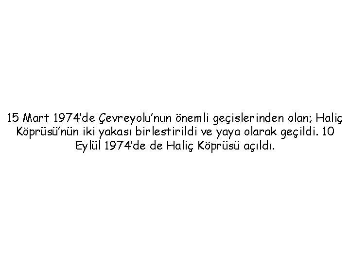 15 Mart 1974'de Çevreyolu'nun önemli geçislerinden olan; Haliç Köprüsü'nün iki yakası birlestirildi ve yaya