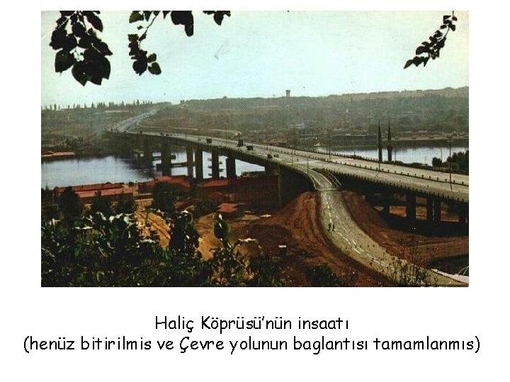 Haliç Köprüsü'nün insaatı (henüz bitirilmis ve Çevre yolunun baglantısı tamamlanmıs)