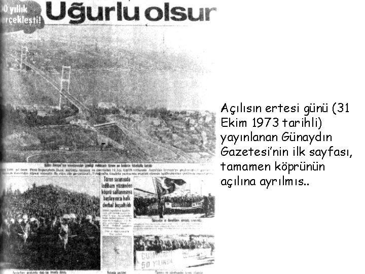 Açılısın ertesi günü (31 Ekim 1973 tarihli) yayınlanan Günaydın Gazetesi'nin ilk sayfası, tamamen köprünün