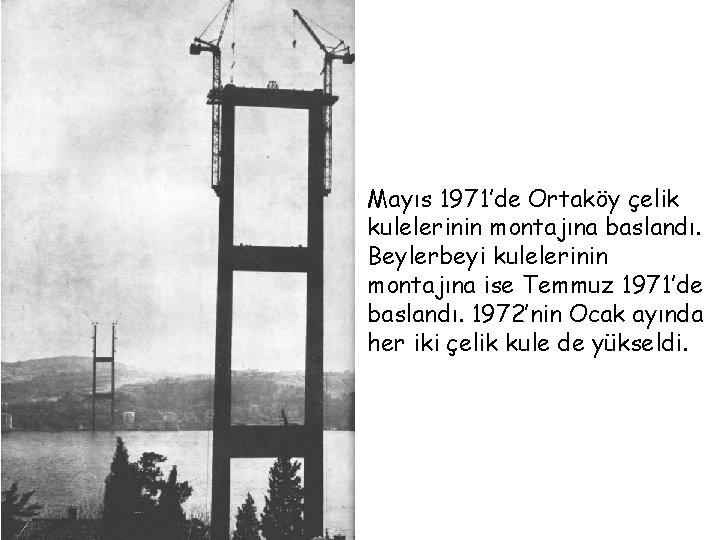 Mayıs 1971'de Ortaköy çelik kulelerinin montajına baslandı. Beylerbeyi kulelerinin montajına ise Temmuz 1971'de baslandı.