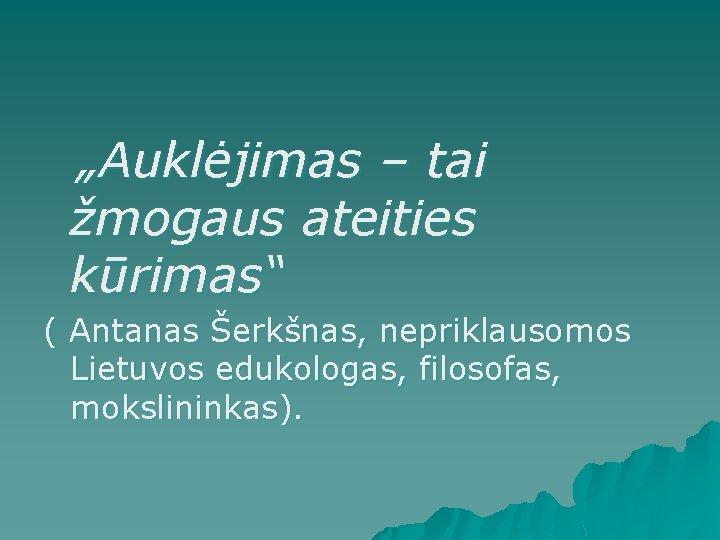 """""""Auklėjimas – tai žmogaus ateities kūrimas"""" ( Antanas Šerkšnas, nepriklausomos Lietuvos edukologas, filosofas,"""