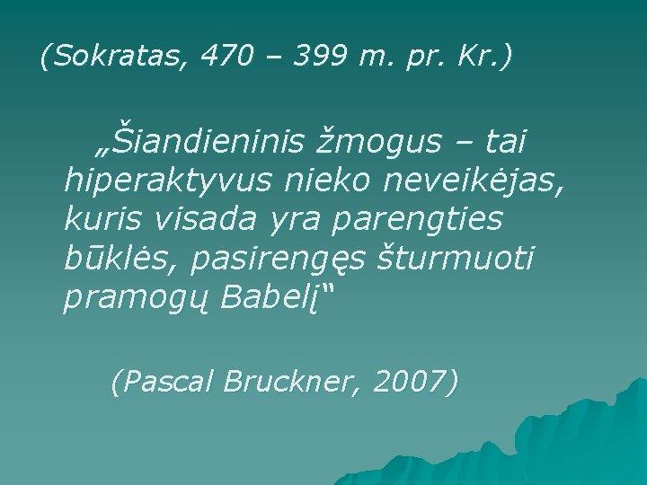 """(Sokratas, 470 – 399 m. pr. Kr. ) """"Šiandieninis žmogus – tai hiperaktyvus nieko"""