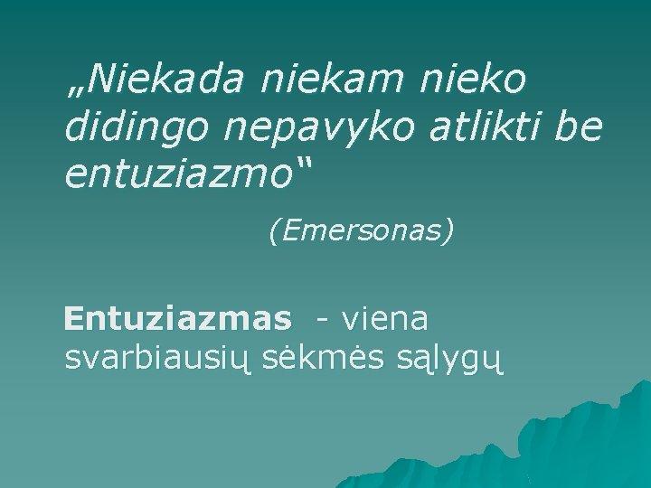"""""""Niekada niekam nieko didingo nepavyko atlikti be entuziazmo"""" (Emersonas) Entuziazmas - viena svarbiausių"""