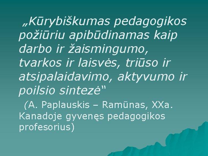 """""""Kūrybiškumas pedagogikos požiūriu apibūdinamas kaip darbo ir žaismingumo, tvarkos ir laisvės, triūso ir"""