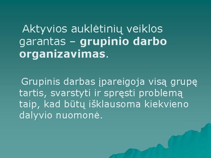 Aktyvios auklėtinių veiklos garantas – grupinio darbo organizavimas. Grupinis darbas įpareigoja visą grupę