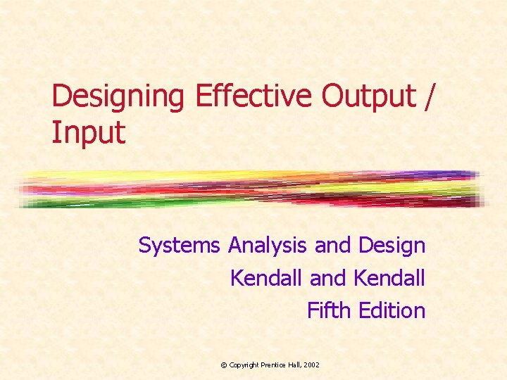 Designing Effective Output / Input Systems Analysis and Design Kendall and Kendall Fifth Edition