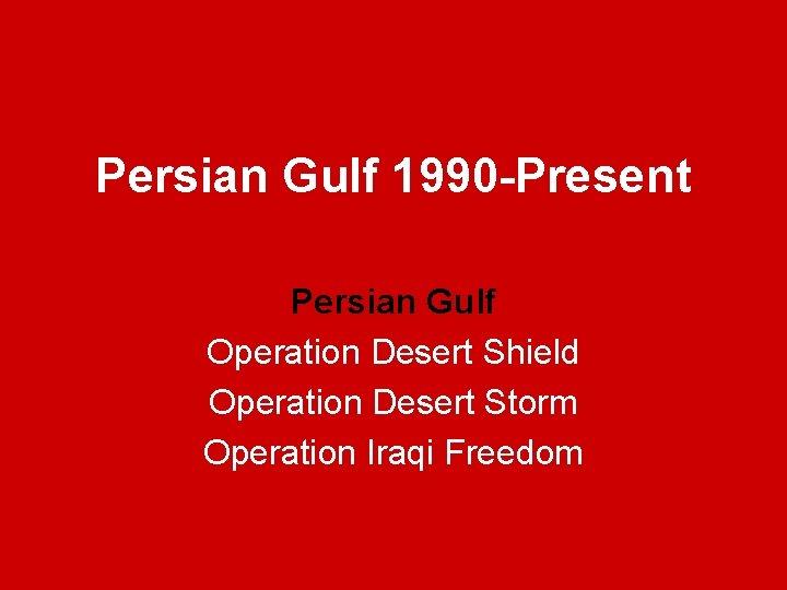 Persian Gulf 1990 -Present Persian Gulf Operation Desert Shield Operation Desert Storm Operation Iraqi