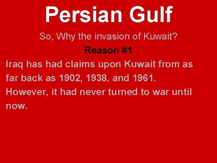 Persian Gulf So, Why the invasion of Kuwait? Reason #1 Iraq has had claims