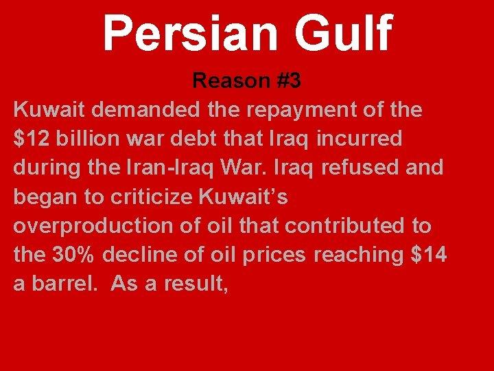 Persian Gulf Reason #3 Kuwait demanded the repayment of the $12 billion war debt