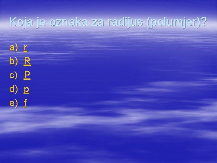 Koja je oznaka za radijus (polumjer)? a) b) c) d) e) r R P