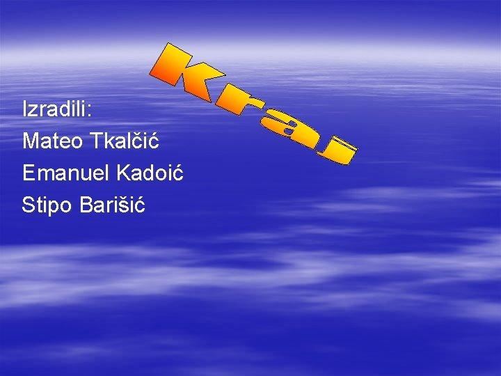 Izradili: Mateo Tkalčić Emanuel Kadoić Stipo Barišić
