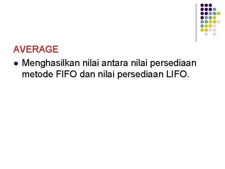 AVERAGE l Menghasilkan nilai antara nilai persediaan metode FIFO dan nilai persediaan LIFO.