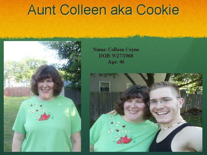 Aunt Colleen aka Cookie Name: Colleen Coyne DOB: 9/27/1968 Age: 46