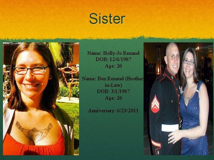 Sister Name: Holly-Jo Renaud DOB: 12/6/1987 Age: 26 Name: Ben Renaud (Brotherin-Law) DOB: 3/1/1987