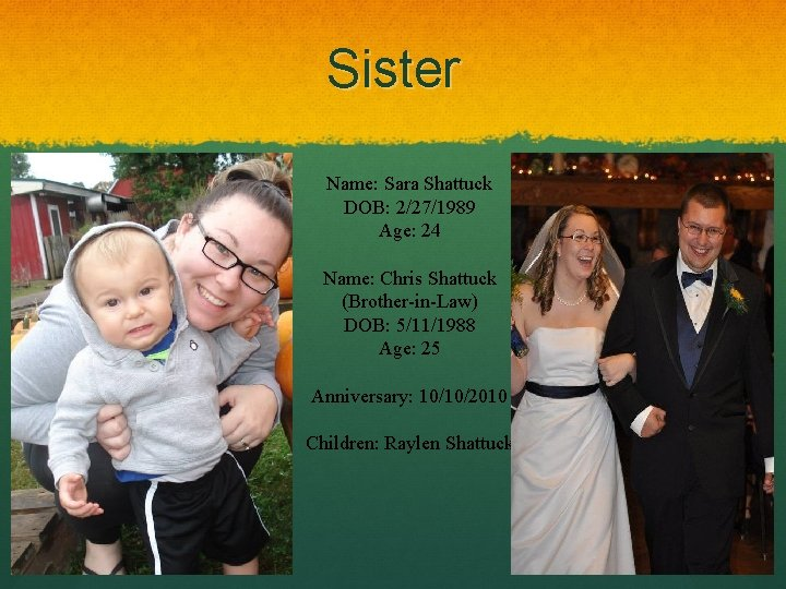Sister Name: Sara Shattuck DOB: 2/27/1989 Age: 24 Name: Chris Shattuck (Brother-in-Law) DOB: 5/11/1988