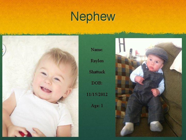 Nephew Name: Raylen Shattuck DOB: 11/15/2012 Age: 1