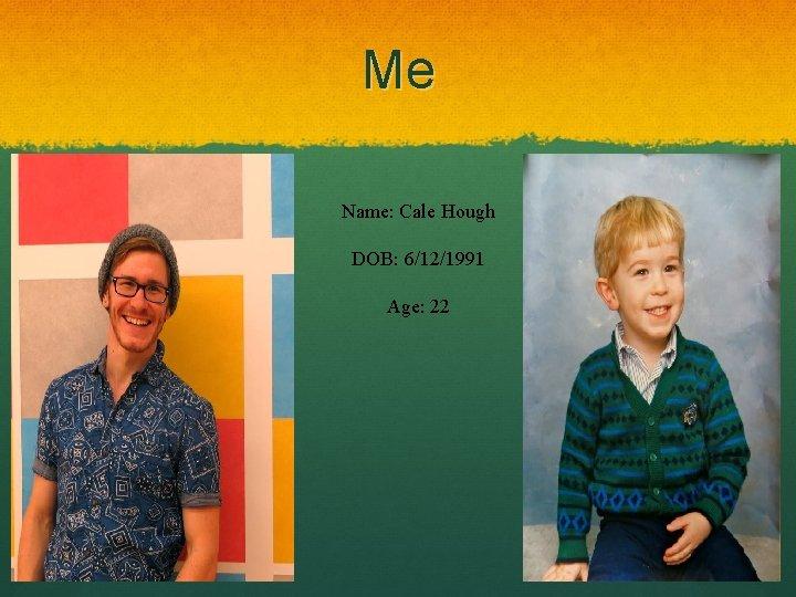 Me Name: Cale Hough DOB: 6/12/1991 Age: 22